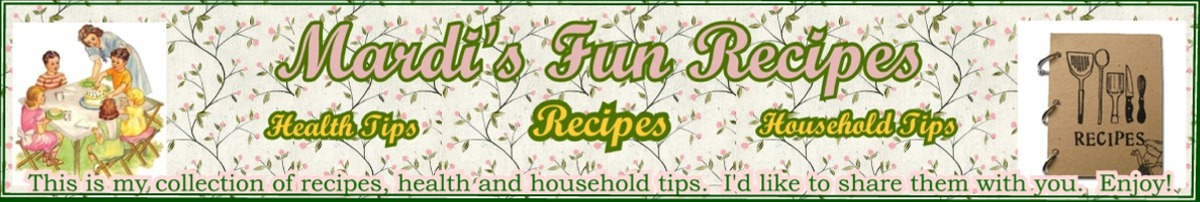 Mardi's Fun Recipes.  Recipes, health and household tips, and more... Mardi's Funpagez ~ funpagez.webs.com, Tulsa OK